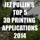 Jez Pullin's Top 5 3D Printing Applications for 2014