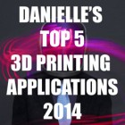 Danielle Matich's Top 5 3D Printing Applications for 2014