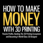 Want to Make Money with 3D Printing? Read Up
