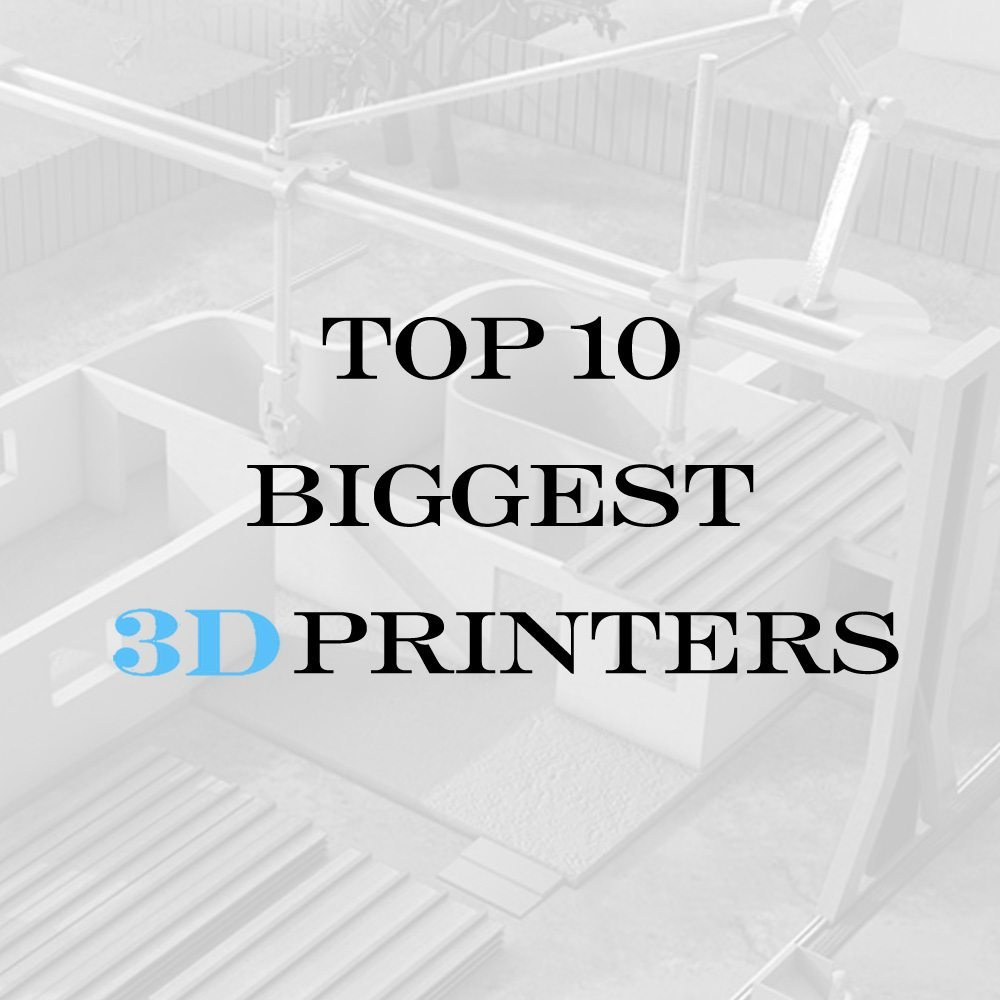 The Top 10 Biggest 3D Printers