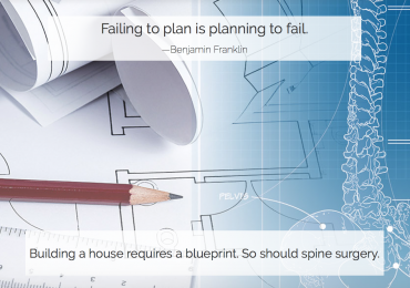 Failing to plan is planning to fail. - Benjamin Franklin and Building a house requires a blueprint. So should spine surgery.